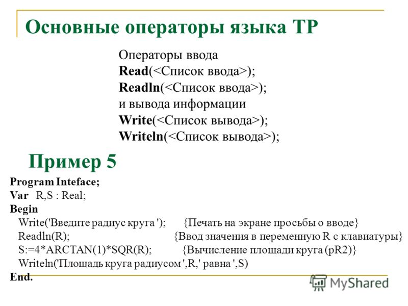 Основные операторы языка ТР Операторы ввода Read( ); Readln( ); и вывода информации Write( ); Writeln( ); Program Inteface; Var R,S : Real; Begin Write('Введите радиус круга '); {Печать на экране просьбы о вводе} Readln(R); {Ввод значения в переменну