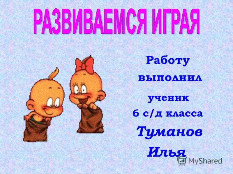 Работу выполнил ученик 6 с/д класса Туманов Илья