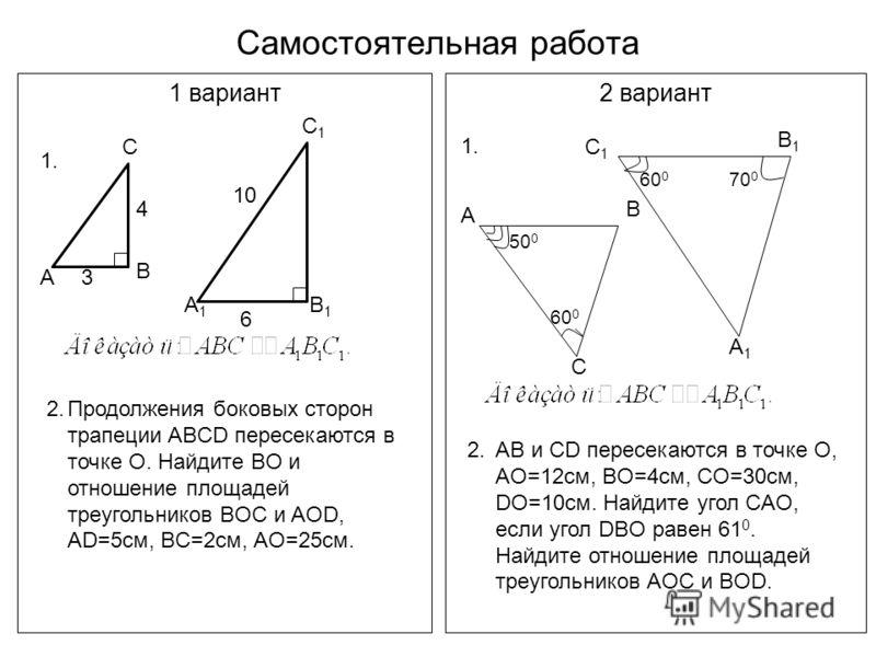 Самостоятельная работа 1 вариант2 вариант 1. С В А3 4 А1А1 В1В1 С1С1 6 10 2.Продолжения боковых сторон трапеции ABCD пересекаются в точке О. Найдите BO и отношение площадей треугольников BOC и AOD, AD=5см, BC=2см, AO=25см. 1. А В С 60 0 50 0 В1В1 С1С