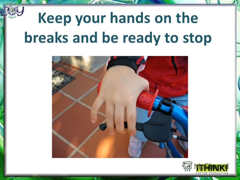 Keep your hands on the breaks and be ready to stop