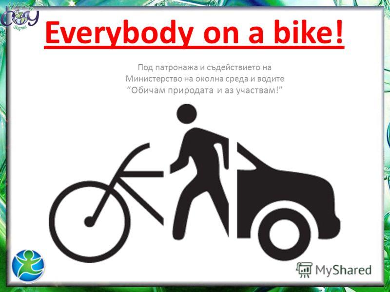 Everybody on a bike! Под патронажа и съдействието на Министерство на околна среда и водите Обичам природата и аз участвам!
