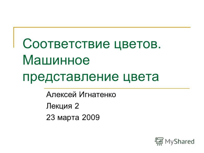 Соответствие цветов. Машинное представление цвета Алексей Игнатенко Лекция 2 23 марта 2009