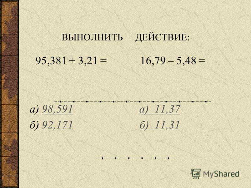 Чтобы сложить или вычесть десятичные дроби необходимо: уравнять количество знаков после запятой; записать их друг под другом так, чтобы запятая была под запятой; выполнить действие, не обращая внимания на запятую; поставить в ответе запятую под запят