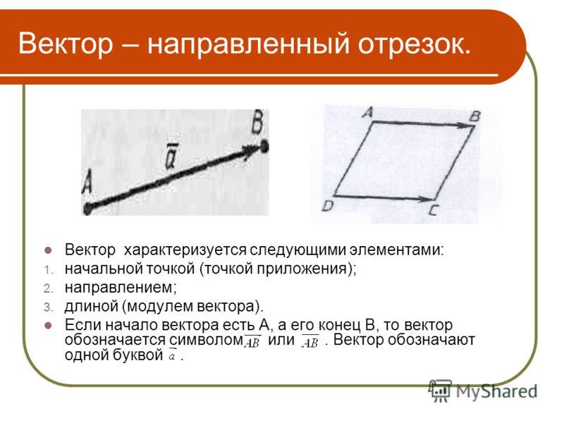 Вектор – направленный отрезок. Вектор характеризуется следующими элементами: 1. начальной точкой (точкой приложения); 2. направлением; 3. длиной (модулем вектора). Если начало вектора есть А, а его конец В, то вектор обозначается символом или. Вектор
