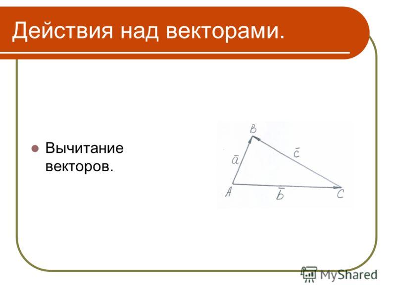 Действия над векторами. Вычитание векторов.