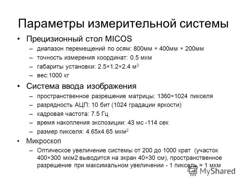 Параметры измерительной системы Прецизионный стол MICOS –диапазон перемещений по осям: 800мм × 400мм × 200мм –точность измерения координат: 0.5 мкм –габариты установки: 2.5×1.2×2.4 м 3 –вес:1000 кг Система ввода изображения –пространственное разрешен