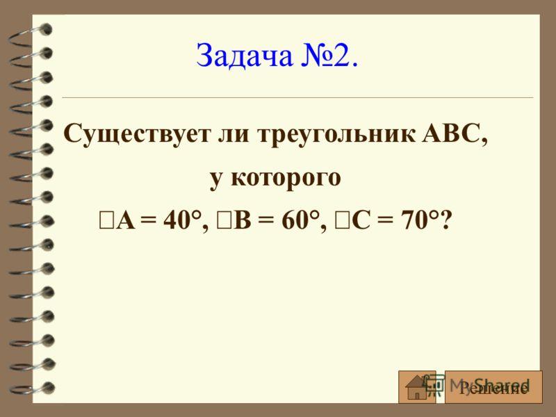 Существует ли треугольник ABC, у которого A = 40°, B = 60°, C = 70°? Задача 2. Решение