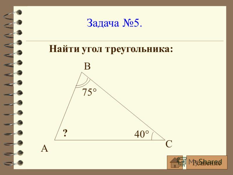 Задача 5. Найти угол треугольника: 75° 40° ? А В С Решение