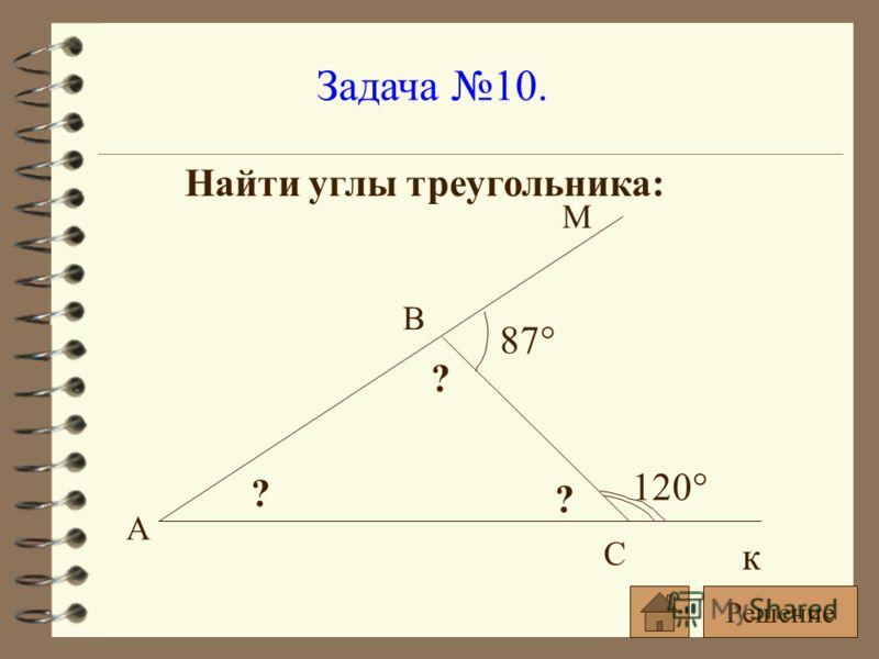 Задача 10. Найти углы треугольника: 120° 87° ? ? ? А С В к М Решение