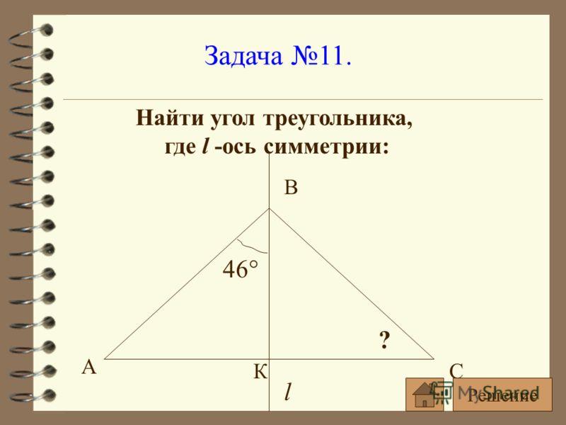 Задача 11. Найти угол треугольника, где l -ось симметрии: l 46° ? А С В К Решение