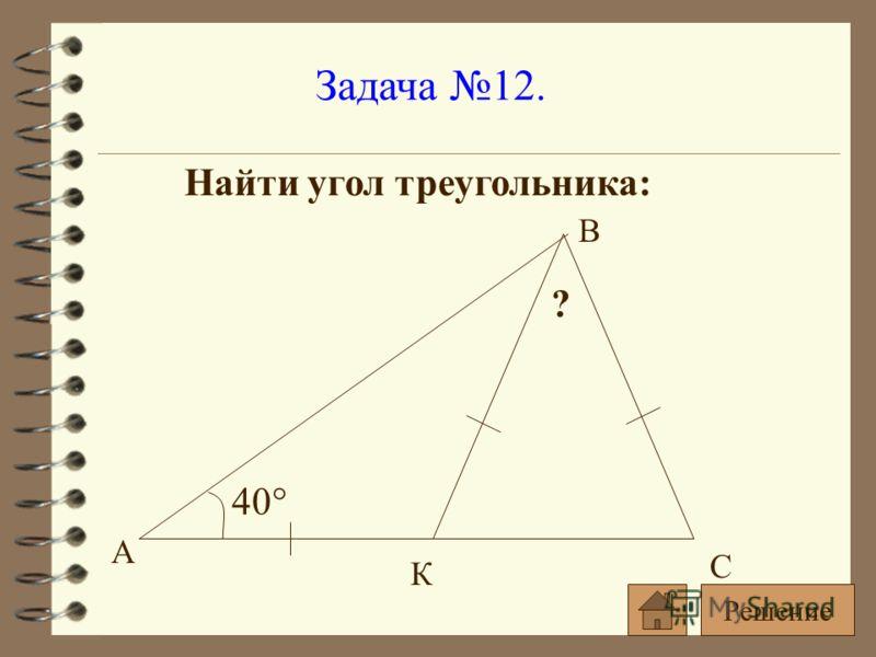Задача 12. Найти угол треугольника: 40° ? А С В К Решение