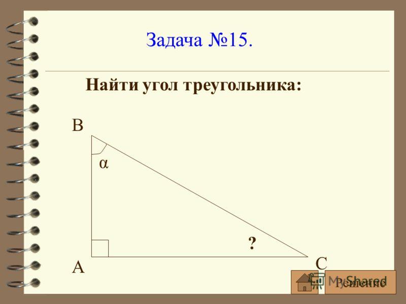 Задача 15. Найти угол треугольника: α ? A B C Решение