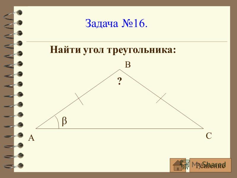 Задача 16. Найти угол треугольника: β ? А С В Решение