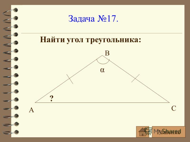 Задача 17. Найти угол треугольника: α ? А С В Решение