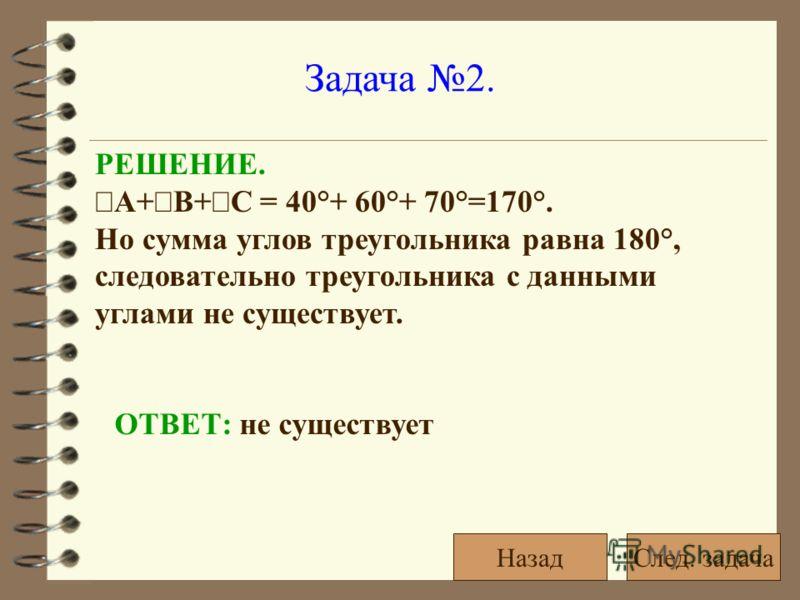 Задача 2. РЕШЕНИЕ. A+ B+ C = 40°+ 60°+ 70°=170°. Но сумма углов треугольника равна 180°, следовательно треугольника с данными углами не существует. ОТВЕТ: не существует След. задачаНазад