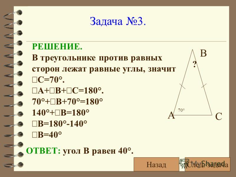 Задача 3. РЕШЕНИЕ. В треугольнике против равных сторон лежат равные углы, значит С=70°. А+ В+ С=180°. 70°+ В+70°=180° 140°+ В=180° В=180°-140° В=40° ОТВЕТ: угол В равен 40°. 70° ? А С В След. задачаНазад