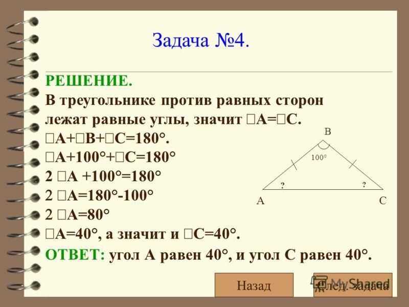 Задача 4. РЕШЕНИЕ. В треугольнике против равных сторон лежат равные углы, значит А= С. А+ В+ С=180°. А+100°+ С=180° 2 А +100°=180° А=180°-100° А=80° А=40°, а значит и С=40°. ОТВЕТ: угол А равен 40°, и угол С равен 40°. 100° ? ? А В С След. задачаНаза