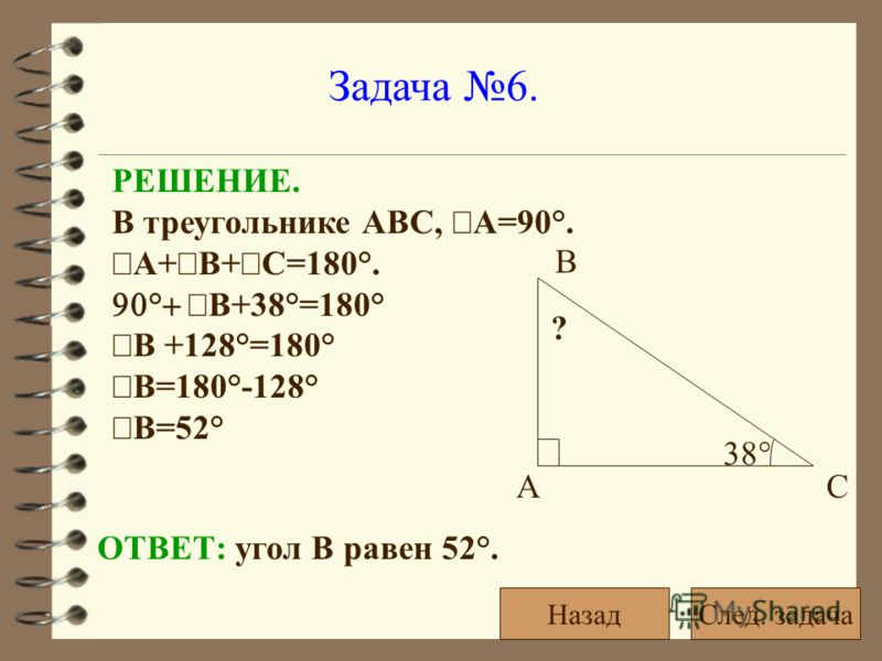 Задача 6. РЕШЕНИЕ. В треугольнике АВС, А=90°. А+ В+ С=180°. ° В+38°=180° В +128°=180° В=180°-128° В=52° ОТВЕТ: угол В равен 52°. 38° ? АС В След. задачаНазад
