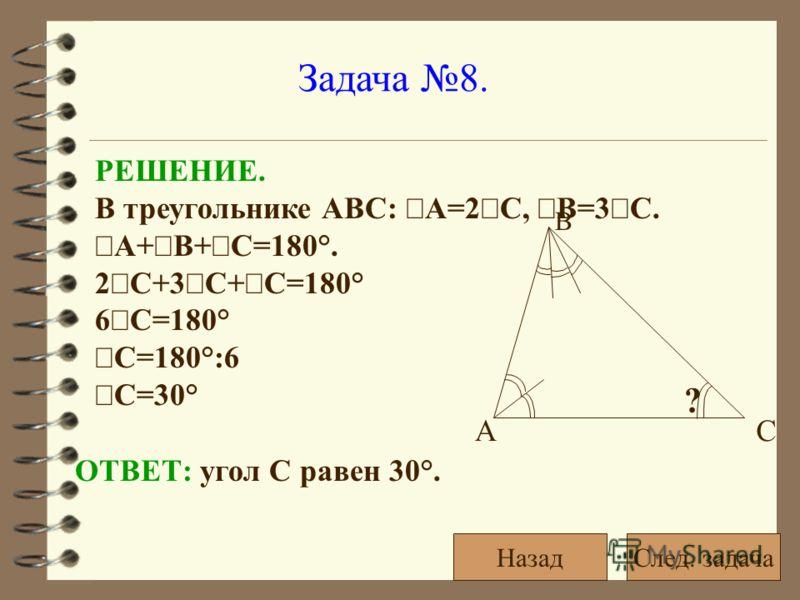 Задача 8. РЕШЕНИЕ. В треугольнике АВС: А=2 С, В=3 С. А+ В+ С=180°. 2 С+3 С+ С=180° 6 С=180° С=180°:6 С=30° ОТВЕТ: угол С равен 30°. ? АС В След. задачаНазад