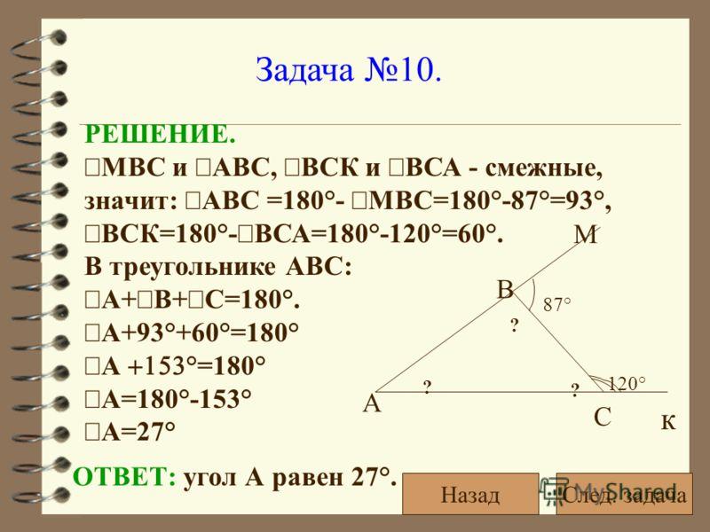 Задача 10. 120° 87° ? ? ? А С В к М РЕШЕНИЕ. МВС и АВС, ВСК и ВСА - смежные, значит: АВС =180°- МВС=180°-87°=93°, ВСК=180°- ВСА=180°-120°=60°. В треугольнике АВС: А+ В+ С=180°. А+93°+60°=180° А °=180° А=180°-153° А=27° ОТВЕТ: угол А равен 27°. След.