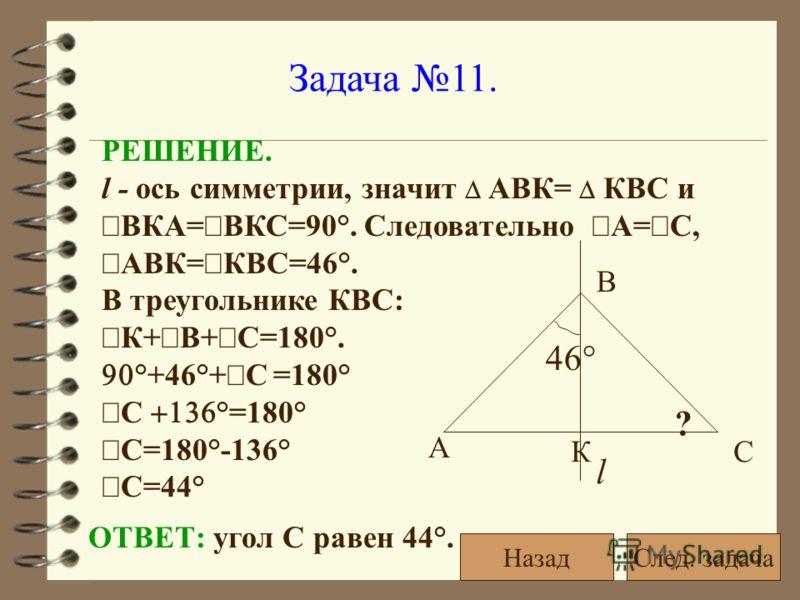 Задача 11. l 46° ? А С В К РЕШЕНИЕ. l - ось симметрии, значит АВК= КВС и ВКА= ВКС=90°. Следовательно А= С, АВК= КВС=46°. В треугольнике КВС: К+ В+ С=180°. °+46°+ С =180° С °=180° С=180°-136° С=44° ОТВЕТ: угол С равен 44°. След. задачаНазад