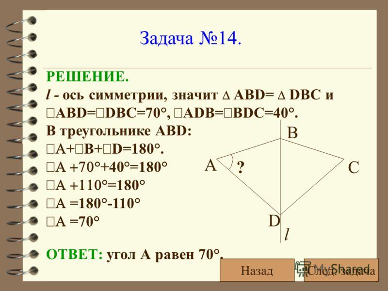 Задача 14. ? А l D B C ОТВЕТ: угол А равен 70°. РЕШЕНИЕ. l - ось симметрии, значит АВD= DВС и ABD= DBC=70°, ADB= BDC=40°. В треугольнике ABD: + В+ D=180°. °+40°=180° °=180° =180°-110° =70° След. задачаНазад