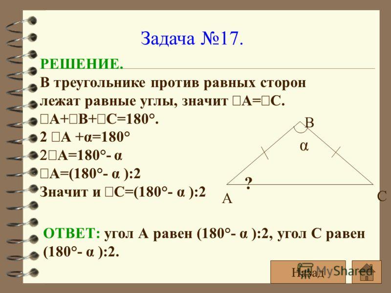 Задача 17. α ? А С В РЕШЕНИЕ. В треугольнике против равных сторон лежат равные углы, значит А= С. А+ В+ С=180°. 2 А +α=180° А=180°- α А=(180°- α ):2 Значит и С=(180°- α ):2 ОТВЕТ: угол А равен (180°- α ):2, угол С равен (180°- α ):2. Назад