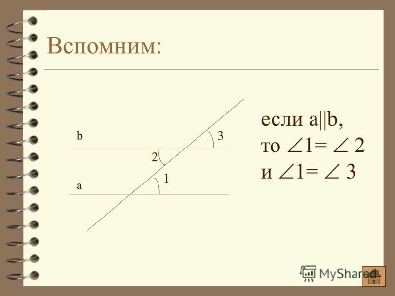 Вспомним: если a||b, то 1= 2 и 1= 3 1 3 a b 2