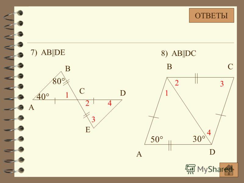 7) AB||DE A B C D E 40° 80° 1 2 3 4 50° 30° A BC D 1 2 3 4 8) AB||DC ОТВЕТЫ