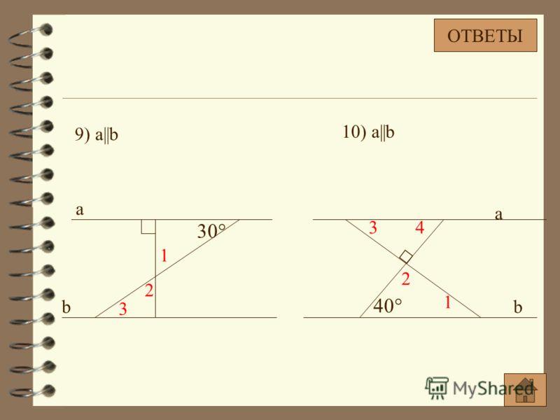 9) a||b 30° 1 2 3 a b 40° a b 1 2 34 10) a||b ОТВЕТЫ