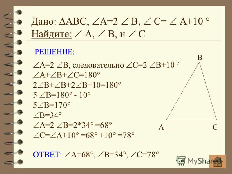 Дано: АВС, А=2 В, С= А+10 ° Найдите: А, В, и С А В С РЕШЕНИЕ: А=2 В, следовательно С=2 В+10 ° А+ В+ С=180° 2 В+ В+2 В+10=180° 5 В=180° - 10° 5 В=170° В=34° А=2 В=2*34° =68° С= А+10° =68° +10° =78° ОТВЕТ: А=68°, В=34°, С=78°
