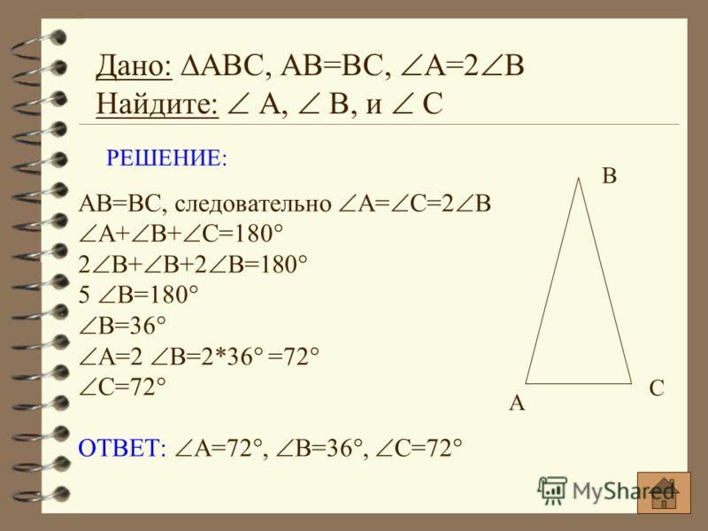 РЕШЕНИЕ: АВ=ВС, следовательно А= С=2 В А+ В+ С=180° 2 В+ В+2 В=180° 5 В=180° В=36° А=2 В=2*36° =72° С=72° ОТВЕТ: А=72°, В=36°, С=72° Дано: АВС, АВ=ВС, А=2 В Найдите: А, В, и С А В С