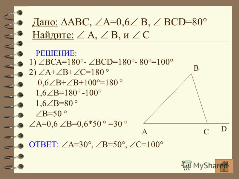 РЕШЕНИЕ: 1) ВСА=180°- BCD=180°- 80°=100° 2) А+ В+ С=180 ° 0,6 В+ В+100°=180 ° 1,6 В=180° -100° 1,6 В=80 ° В=50 ° А=0,6 В=0,6*50 ° =30 ° ОТВЕТ: А=30°, В=50°, С=100° Дано: АВС, А=0,6 В, BCD=80° Найдите: А, В, и С А В С D