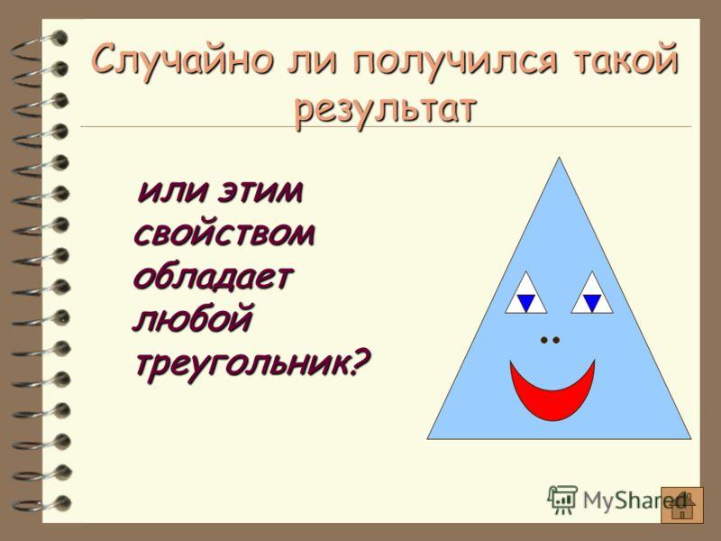 Случайно ли получился такой результат или этим свойством обладает любой треугольник? или этим свойством обладает любой треугольник?