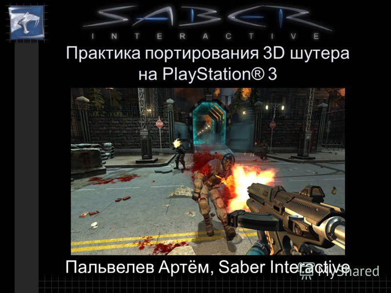 Практика портирования 3D шутера на PlayStation® 3 Пальвелев Артём, Saber Interactive