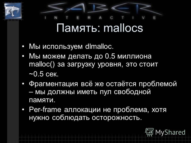 Память: mallocs Мы используем dlmalloc. Мы можем делать до 0.5 миллиона malloc() за загрузку уровня, это стоит ~0.5 сек. Фрагментация всё же остаётся проблемой – мы должны иметь пул свободной памяти. Per-frame аллокации не проблема, хотя нужно соблюд