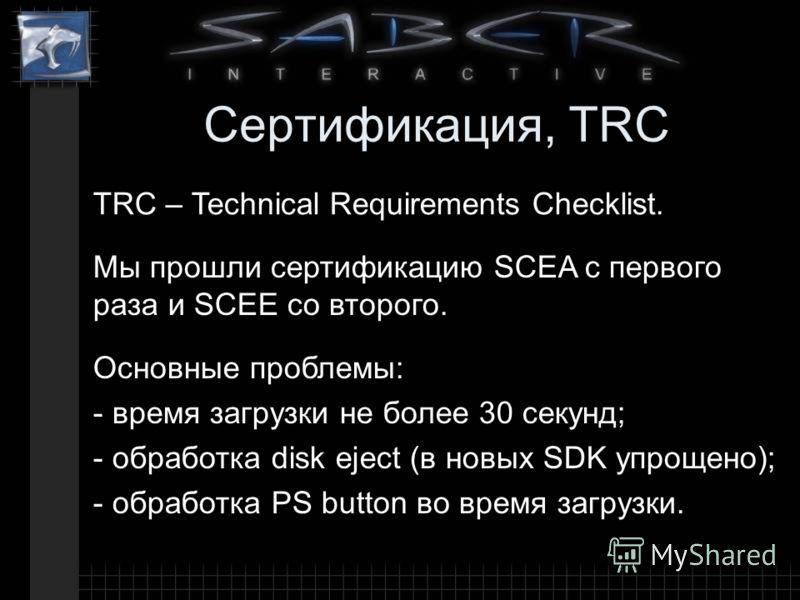 Сертификация, TRC Основные проблемы: - время загрузки не более 30 секунд; - обработка disk eject (в новых SDK упрощено); - обработка PS button во время загрузки. TRC – Technical Requirements Checklist. Мы прошли сертификацию SCEA с первого раза и SCE