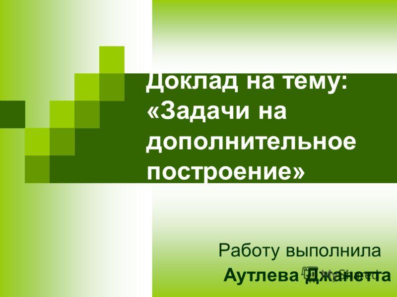 Доклад на тему: «Задачи на дополнительное построение» Работу выполнила Аутлева Джанетта