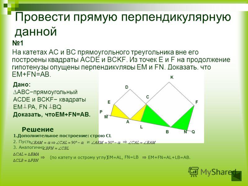 Провести прямую перпендикулярную данной 1 На катетах AC и BC прямоугольного треугольника вне его построены квадраты ACDE и BCKF. Из точек E и F на продолжение гипотенузы опущены перпендикуляры EM и FN. Доказать, что EM+FN=AB. K D C E F P M A L B N Q
