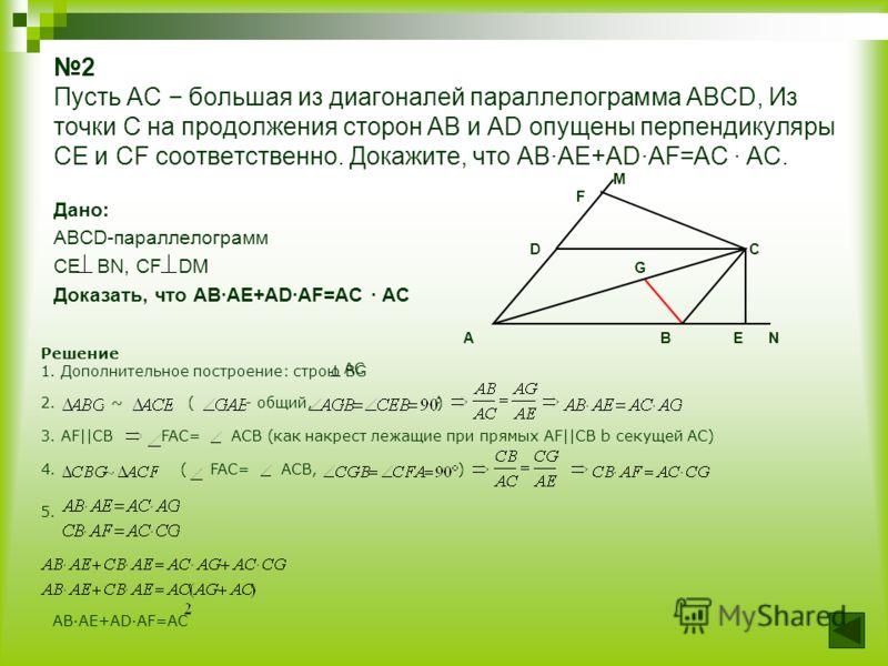 2 Пусть AC большая из диагоналей параллелограмма ABCD, Из точки C на продолжения сторон AB и AD опущены перпендикуляры CE и CF соответственно. Докажите, что ABAE+ADAF=AC AC. Дано: ABCD-параллелограмм CE BN, CF DM Доказать, что ABAE+ADAF=AC AC M F D C