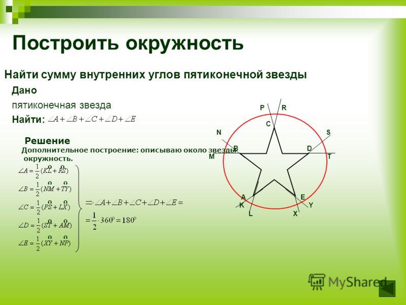 Найти сумму внутренних углов пятиконечной звезды Дано пятиконечная звезда Найти: P R C N S B D M T A E K Y L X Построить окружность Решение Дополнительное построение: описываю около звезды окружность.
