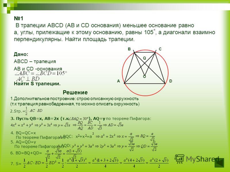 1 В трапеции ABCD (AB и CD основания) меньшее основание равно a, углы, прилежащие к этому основанию, равны 105, а диагонали взаимно перпендикулярны. Найти площадь трапеции. Дано: ABCD – трапеция AB и CD -основания Найти S трапеции. B C Q O A D Решени
