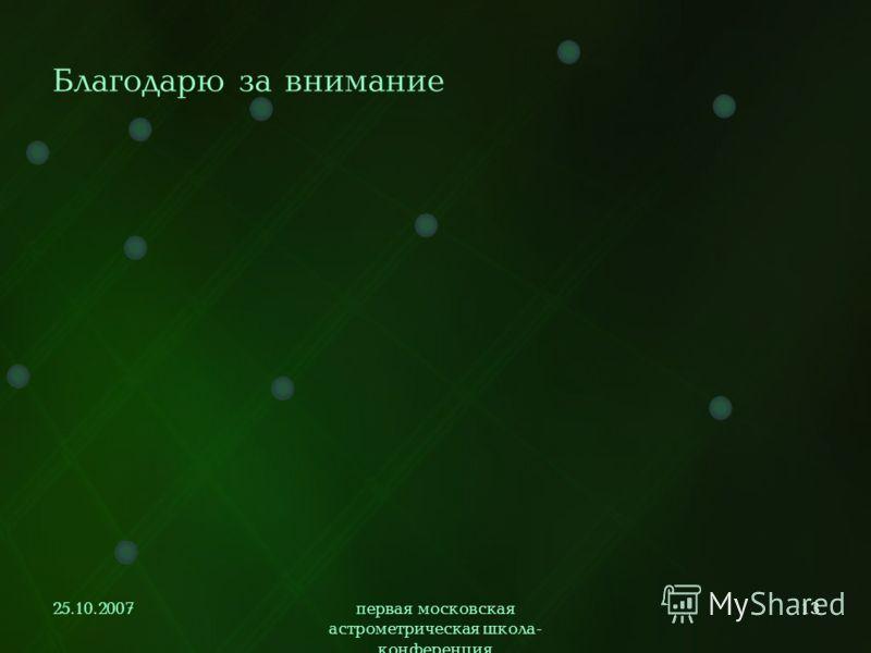 25.10.2007первая московская астрометрическая школа- конференция 13 Благодарю за внимание