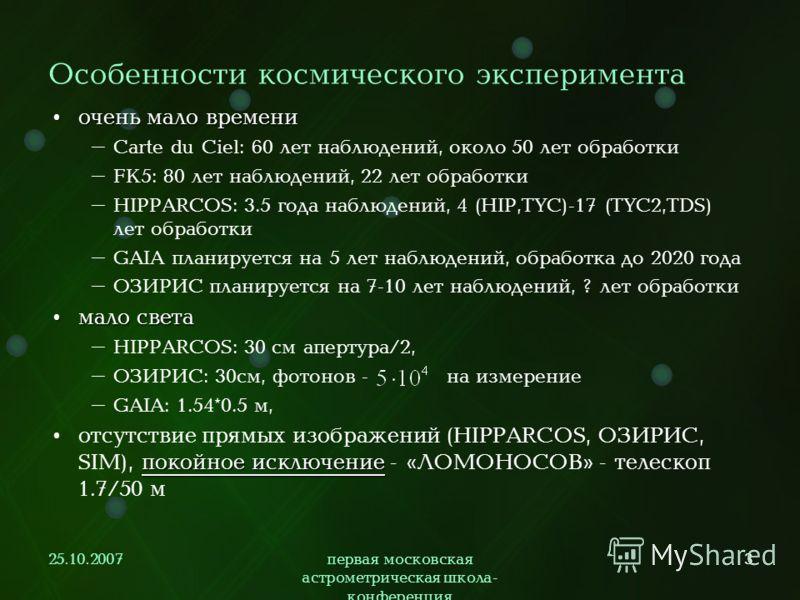 25.10.2007первая московская астрометрическая школа- конференция 3 Особенности космического эксперимента очень мало времени очень мало времени – Carte du Ciel: 60 лет наблюдений, около 50 лет обработки – FK5: 80 лет наблюдений, 22 лет обработки – HIPP