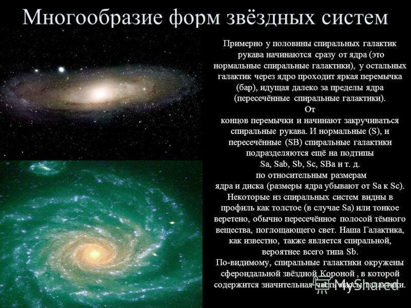 Многообразие форм звёздных систем Примерно у половины спиральных галактик рукава начинаются сразу от ядра (это нормальные спиральные галактики), у остальных галактик через ядро проходит яркая перемычка (бар), идущая далеко за пределы ядра (пересечённ