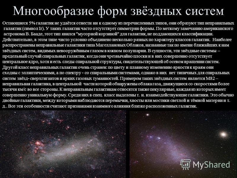 Многообразие форм звёздных систем Остающиеся 5% галактик не удаётся отнести ни к одному из перечисленных типов, они образуют тип неправильных галактик (символ Ir). У таких галактик часто отсутствует симметрия формы. По меткому замечанию американского