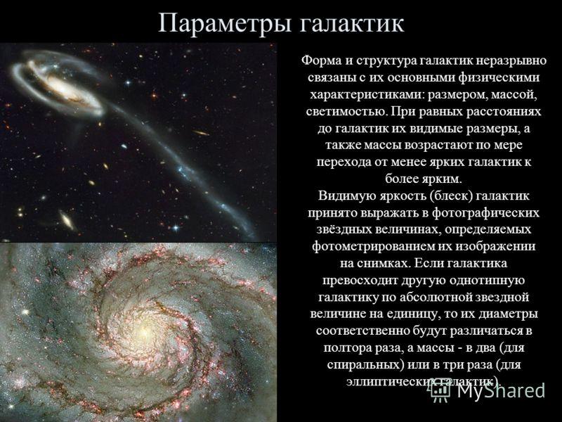 Параметры галактик Форма и структура галактик неразрывно связаны с их основными физическими характеристиками: размером, массой, светимостью. При равных расстояниях до галактик их видимые размеры, а также массы возрастают по мере перехода от менее ярк