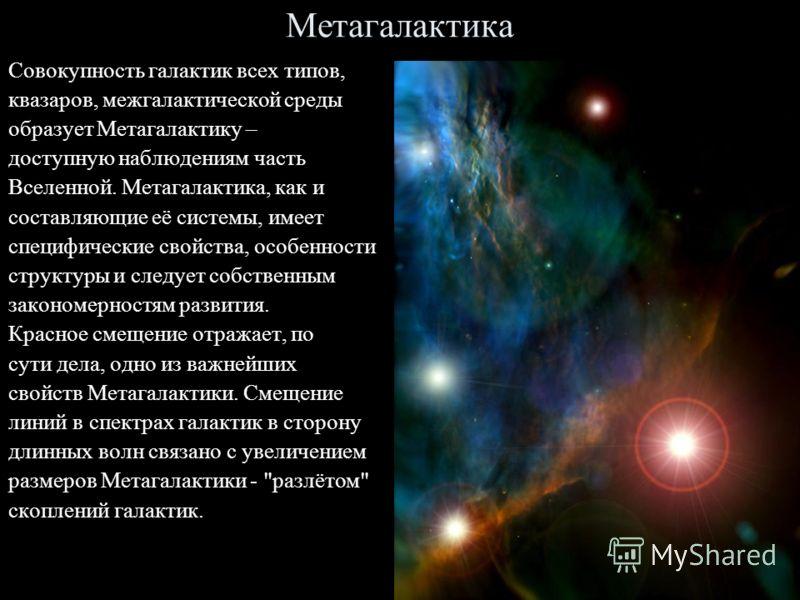 Метагалактика Совокупность галактик всех типов, квазаров, межгалактической среды образует Метагалактику – доступную наблюдениям часть Вселенной. Метагалактика, как и составляющие её системы, имеет специфические свойства, особенности структуры и следу