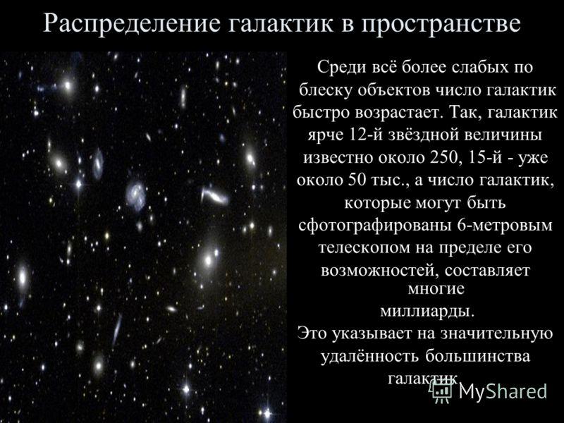 Распределение галактик в пространстве Среди всё более слабых по блеску объектов число галактик быстро возрастает. Так, галактик ярче 12-й звёздной величины известно около 250, 15-й - уже около 50 тыс., а число галактик, которые могут быть сфотографир