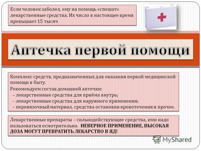 Комплекс средств, предназначенных для оказания первой медицинской помощи в быту. Рекомендуем состав домашней аптечки : – лекарственные средства для приёма внутрь ; – лекарственные средства для наружного применения ; – перевязочный материал, средства